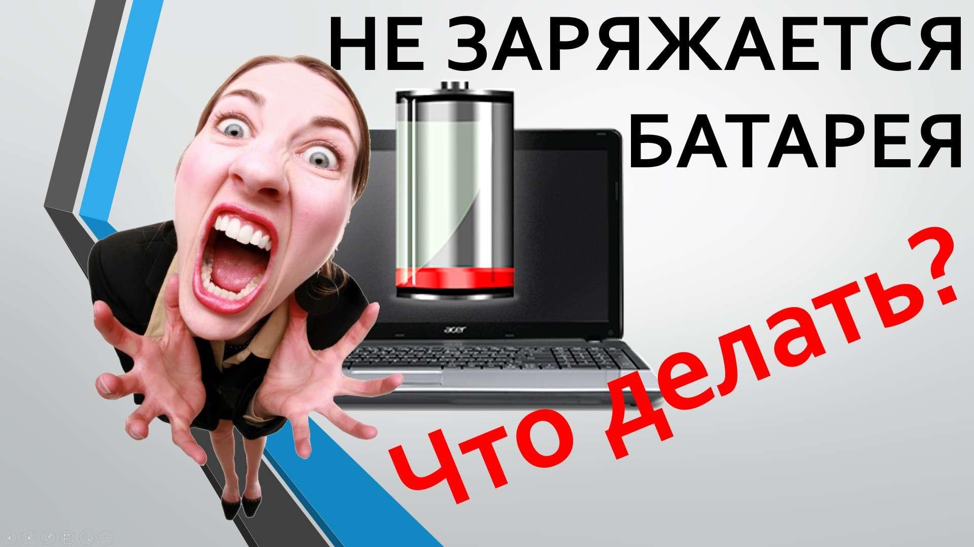 Не заряжается батарея на Ноутбуке! Что делать?