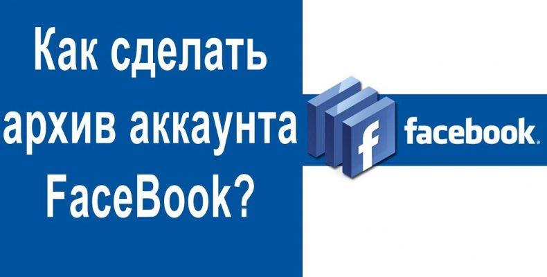 Как сделать архив аккаунта FaceBook?